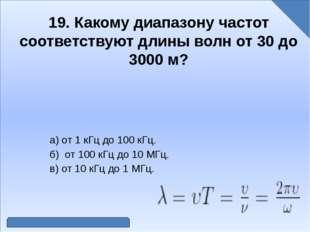 19. Какому диапазону частот соответствуют длины волн от 30 до 3000 м? а) от