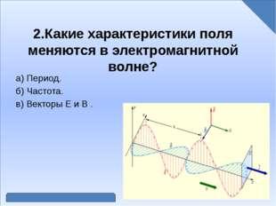 2.Какие характеристики поля меняются в электромагнитной волне? а) Период. б)