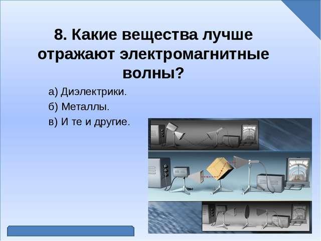 8. Какие вещества лучше отражают электромагнитные волны? а) Диэлектрики. б)...