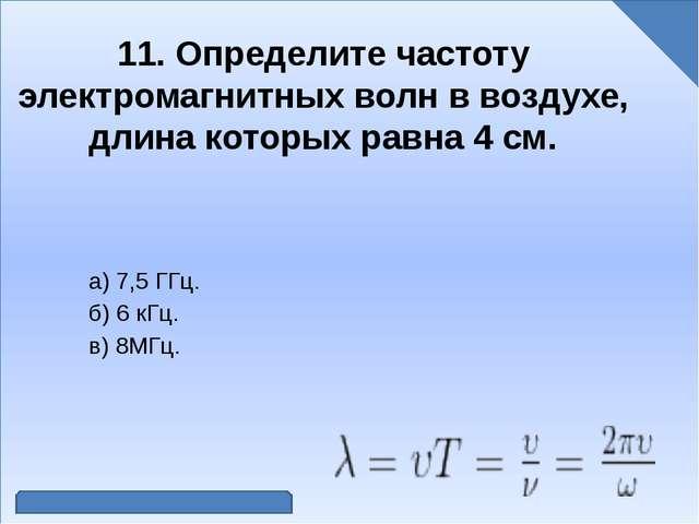 11. Определите частоту электромагнитных волн в воздухе, длина которых равна...