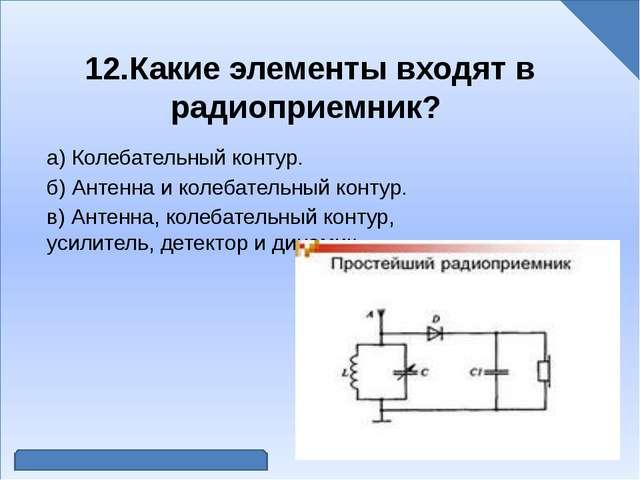 12.Какие элементы входят в радиоприемник? а) Колебательный контур. б) Антенн...