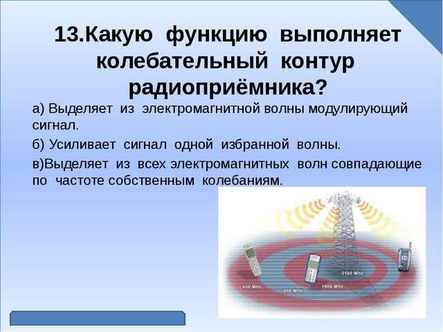 13.Какую функцию выполняет колебательный контур радиоприёмника? а) Выделяет...