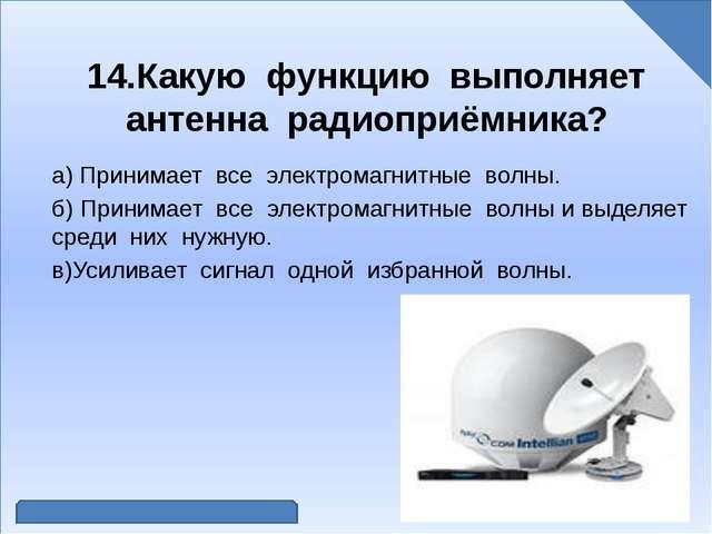 14.Какую функцию выполняет антенна радиоприёмника? а) Принимает все электром...