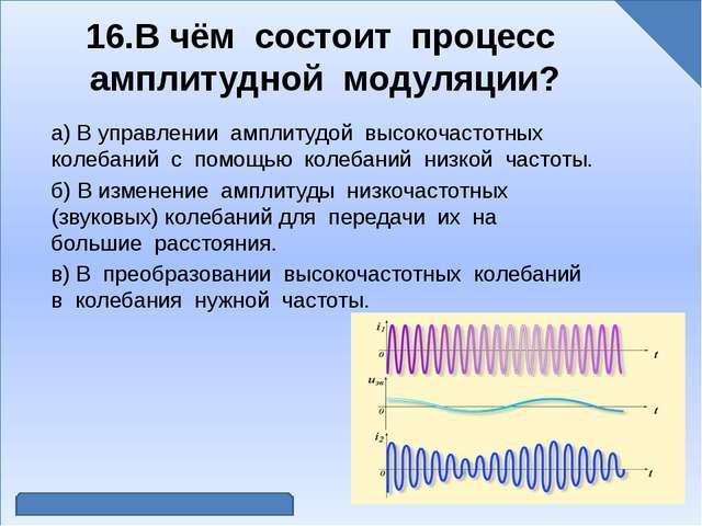 16.В чём состоит процесс амплитудной модуляции? а) В управлении амплитудой в...