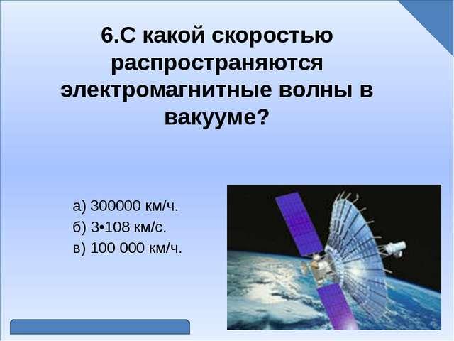 6.С какой скоростью распространяются электромагнитные волны в вакууме? а) 30...