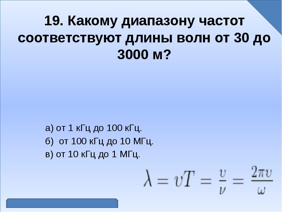 19. Какому диапазону частот соответствуют длины волн от 30 до 3000 м? а) от...