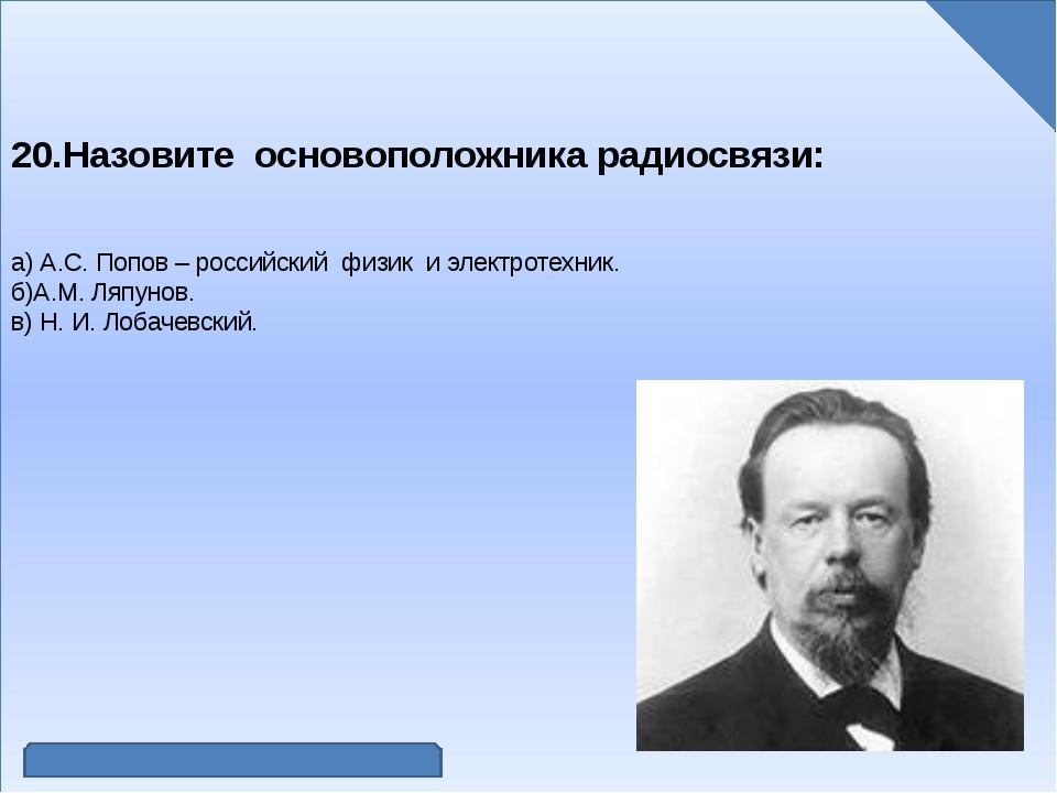 20.Назовите основоположника радиосвязи: а) А.С. Попов – российский физик и э...