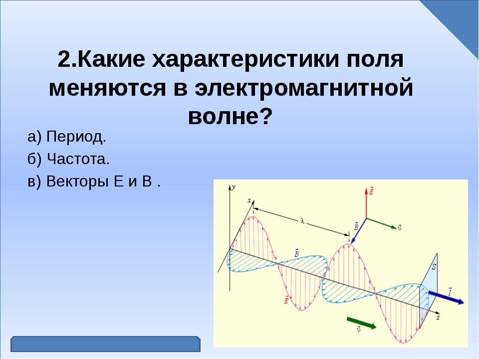 2.Какие характеристики поля меняются в электромагнитной волне? а) Период. б)...