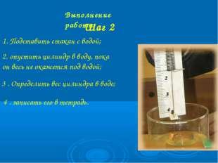 Выполнение работы Шаг 2 1. Подставить стакан с водой; 2. опустить цилиндр в в