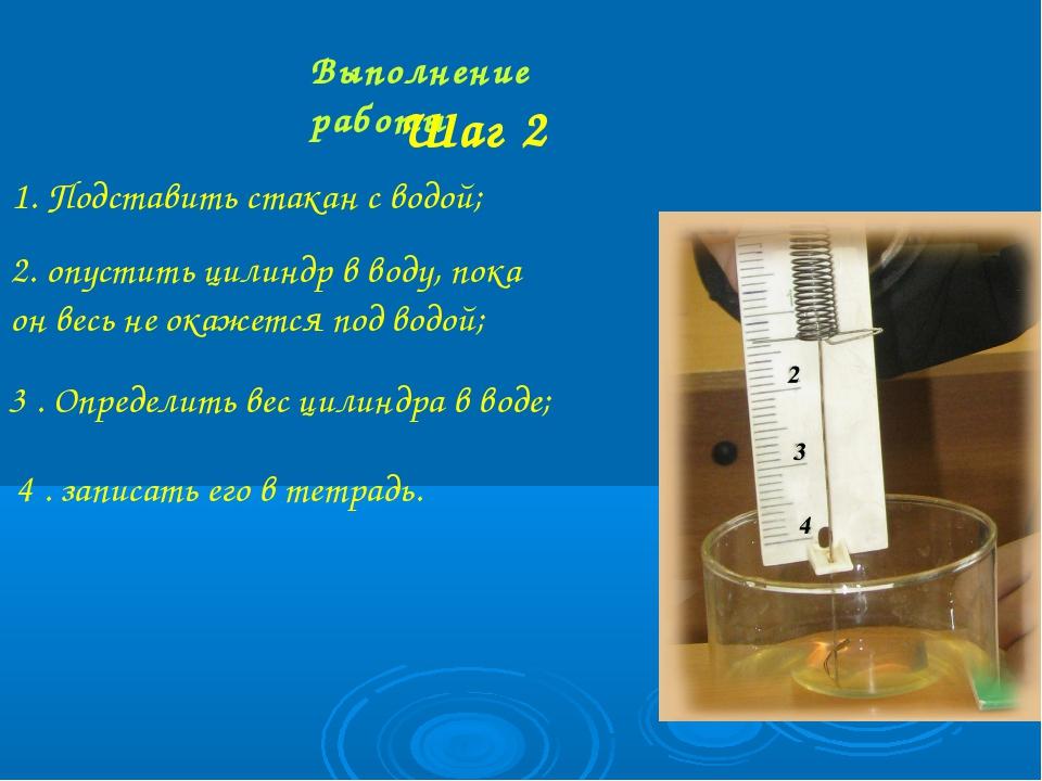 Выполнение работы Шаг 2 1. Подставить стакан с водой; 2. опустить цилиндр в в...