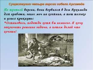 По третьей версии, воин ворвался в дом Архимеда для грабежа, занес меч на хоз