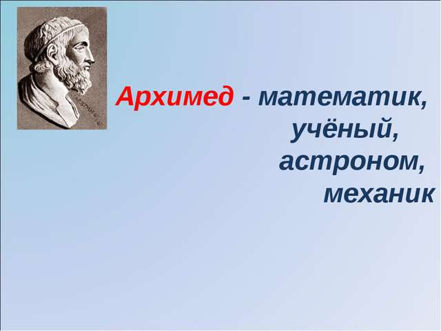 Архимед - математик, учёный, астроном, механик