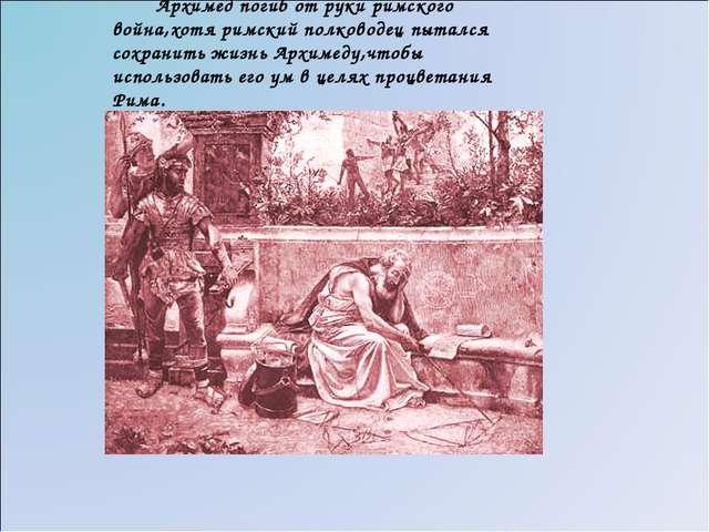 Архимед погиб от руки римского война,хотя римский полководец пытался сохрани...