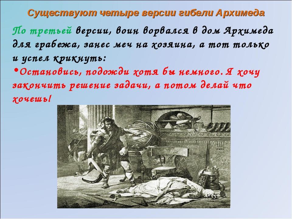 По третьей версии, воин ворвался в дом Архимеда для грабежа, занес меч на хоз...