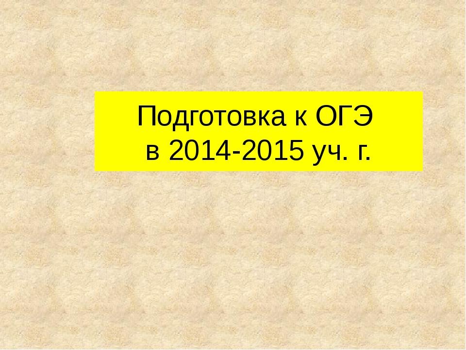 Подготовка к ОГЭ в 2014-2015 уч. г.
