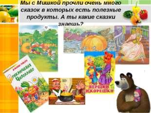 Мы с Мишкой прочли очень много сказок в которых есть полезные продукты. А ты