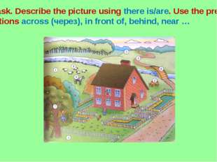 Task. Describe the picture using there is/are. Use the prepo- sitions across