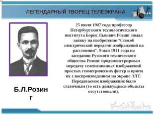ЛЕГЕНДАРНЫЙ ТВОРЕЦ ТЕЛЕЭКРАНА Б.Л.Розинг 25 июля 1907 года профессор Петербур