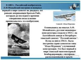 В 1883 г. Российский изобретатель А.Ф.Можайский построил и испытал первый в