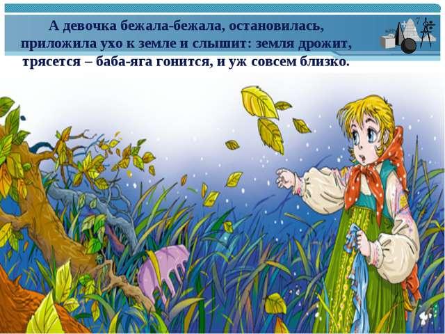 А девочка бежала-бежала, остановилась, приложила ухо к земле и слышит: земля...