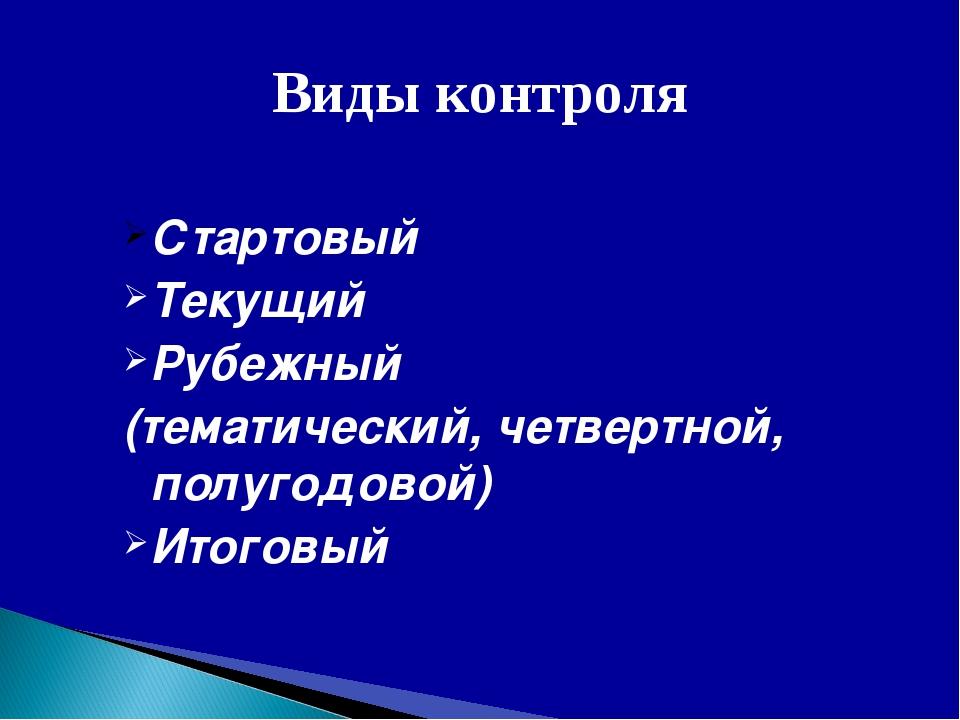 Виды контроля Стартовый Текущий Рубежный (тематический, четвертной, полугодов...