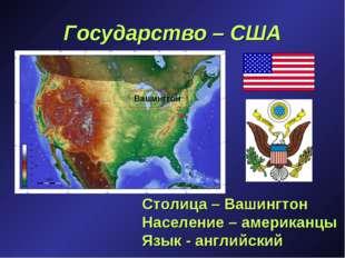Государство – США Столица – Вашингтон Население – американцы Язык - английски