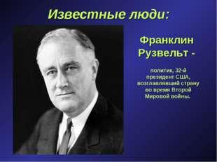 Известные люди: Франклин Рузвельт - политик, 32-й президент США, возглавлявши