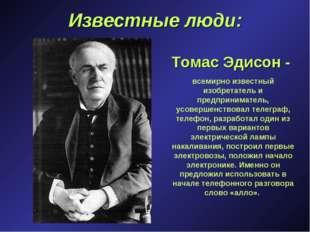 Известные люди: Томас Эдисон - всемирно известный изобретатель и предпринимат