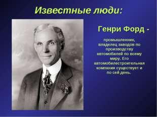 Известные люди: Генри Форд - промышленник, владелец заводов по производству а