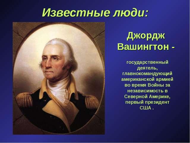 Известные люди: Джордж Вашингтон - государственный деятель, главнокомандующий...