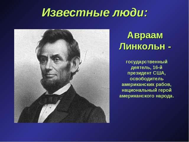 Известные люди: Авраам Линкольн - государственный деятель, 16-й президент США...