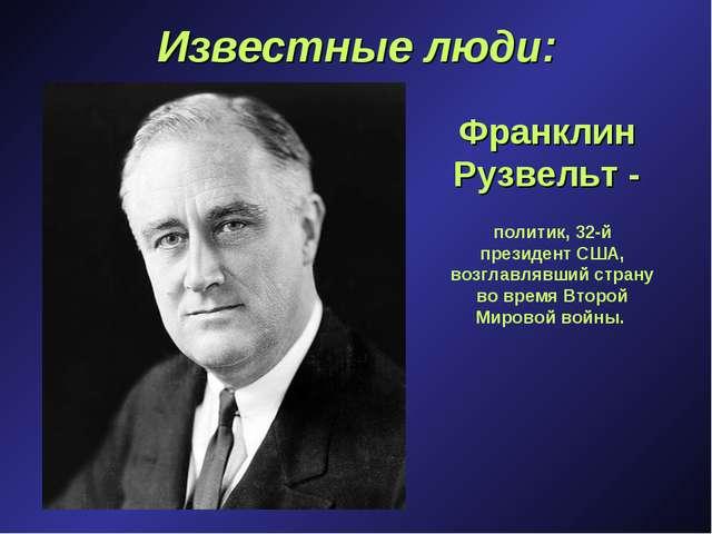 Известные люди: Франклин Рузвельт - политик, 32-й президент США, возглавлявши...