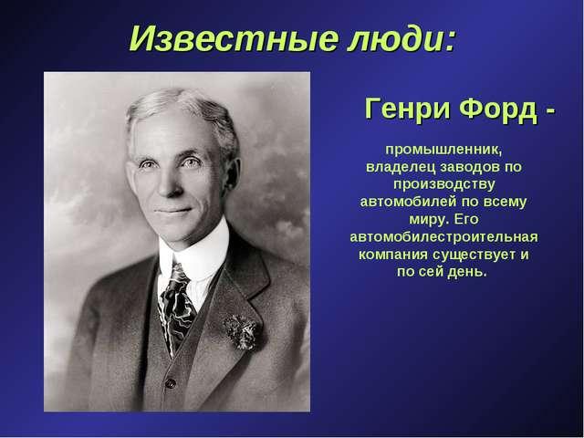 Известные люди: Генри Форд - промышленник, владелец заводов по производству а...