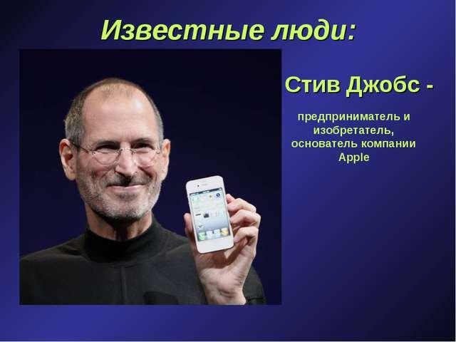 Известные люди: Стив Джобс - предприниматель и изобретатель, основатель компа...