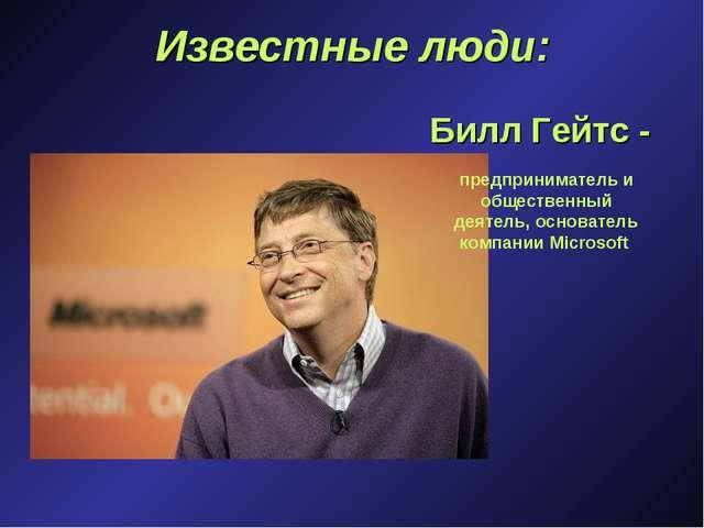 Известные люди: Билл Гейтс - предприниматель и общественный деятель, основате...