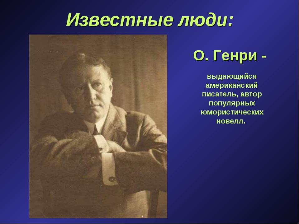 Известные люди: О. Генри - выдающийся американский писатель, автор популярных...