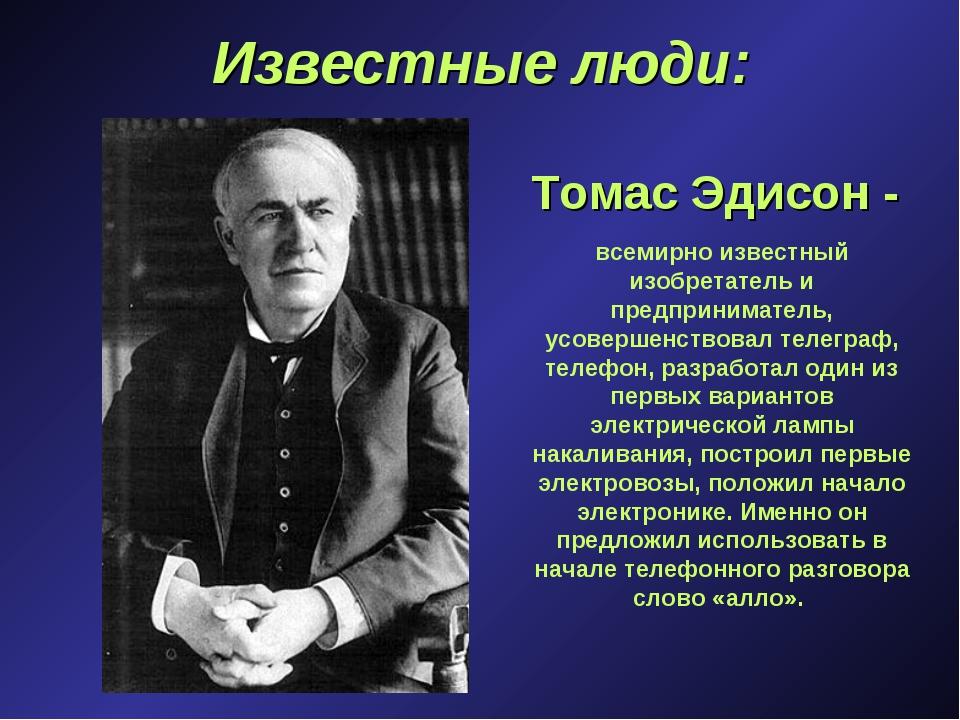 Известные люди: Томас Эдисон - всемирно известный изобретатель и предпринимат...
