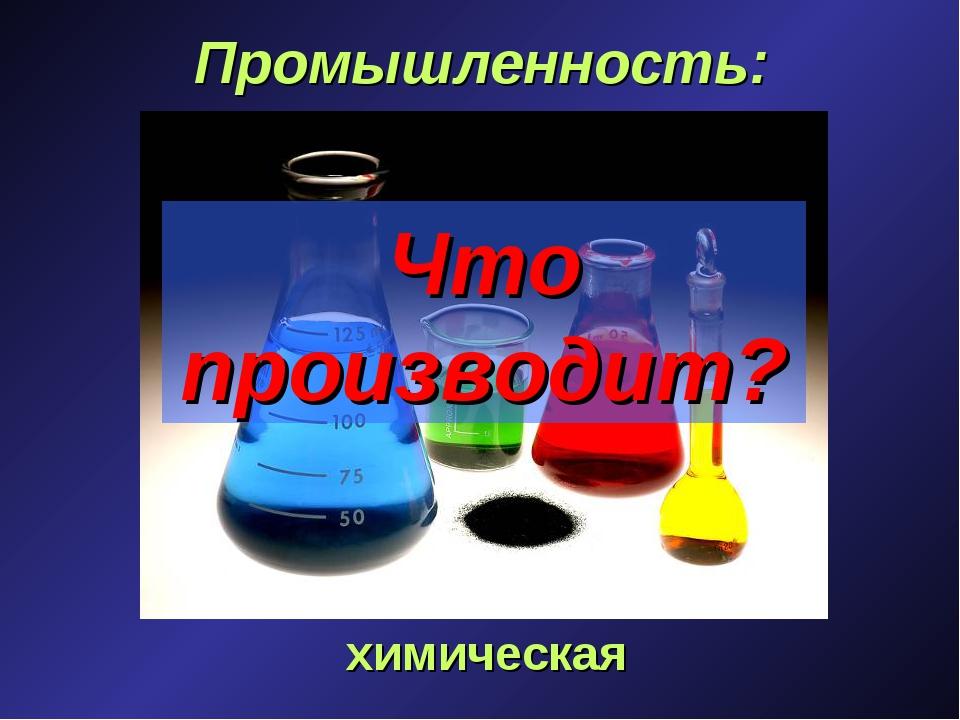 Промышленность: химическая Что производит?