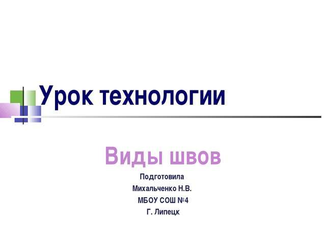 Урок технологии Виды швов Подготовила Михальченко Н.В. МБОУ СОШ №4 Г. Липецк