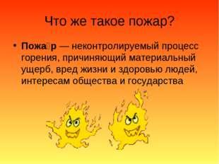 Что же такое пожар? Пожа́р— неконтролируемый процесс горения, причиняющий ма