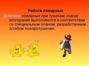 Работа пожарных Действия пожарных при тушении очагов возгорания выполняются в