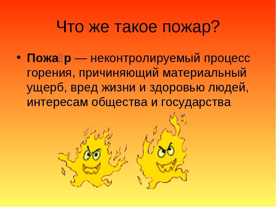 Что же такое пожар? Пожа́р— неконтролируемый процесс горения, причиняющий ма...