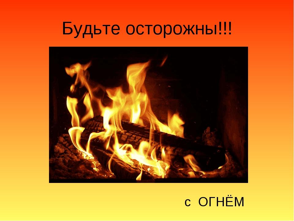 Будьте осторожны!!! с ОГНЁМ
