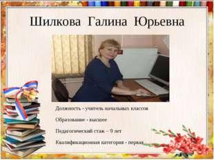 Шилкова Галина Юрьевна Должность - учитель начальных классов Образование - вы
