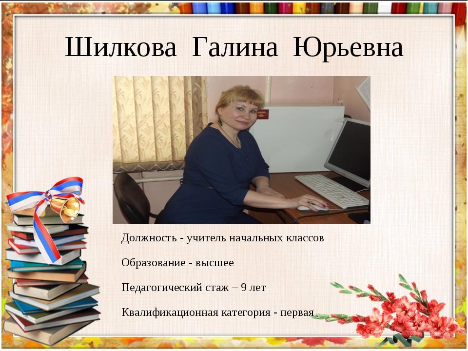 Шилкова Галина Юрьевна Должность - учитель начальных классов Образование - вы...
