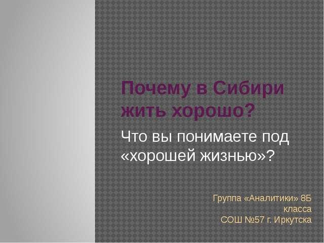 Почему в Сибири жить хорошо? Что вы понимаете под «хорошей жизнью»? Группа «А...
