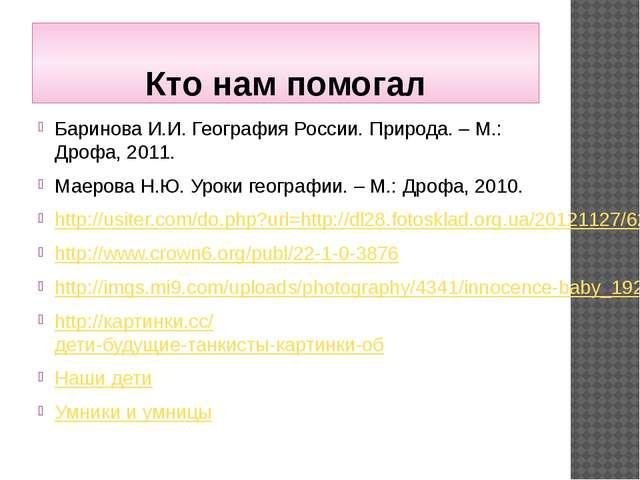 Кто нам помогал Баринова И.И. География России. Природа. – М.: Дрофа, 2011. М...