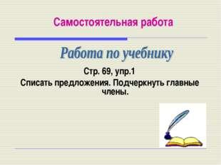 Самостоятельная работа Стр. 69, упр.1 Списать предложения. Подчеркнуть главны