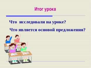 Итог урока Что исследовали на уроке? Что является основой предложения?