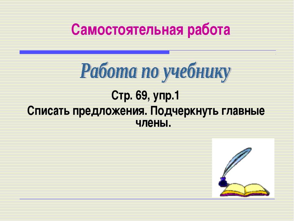 Самостоятельная работа Стр. 69, упр.1 Списать предложения. Подчеркнуть главны...